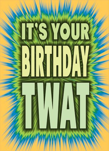 It's your birthday TWAT