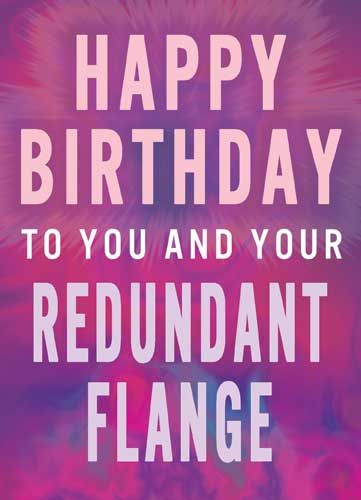 Happy Birthday to you and your Redundant Flange