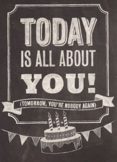 Today is all about YOU! Tomorrow your a nobody again