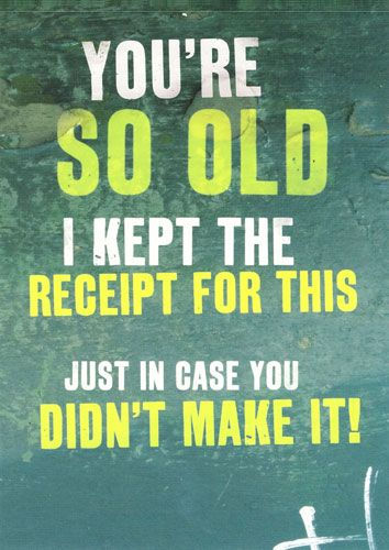 You're So Old I Kept the Receipt...