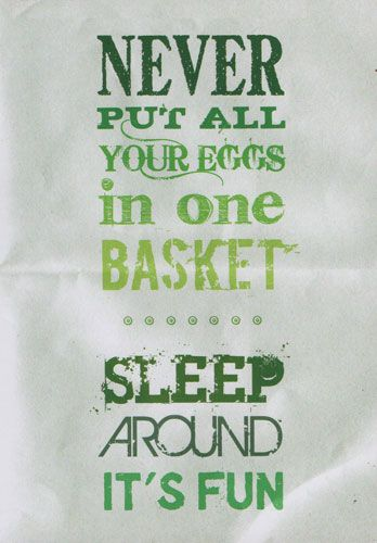 Never Put All Your Eggs I n One Basket Sleep Around It's Fun
