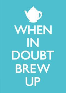 When in doubt Brew Up