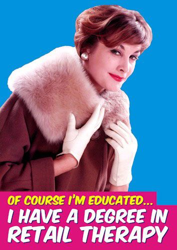 Of Course I'm Educated... I have a degree in Retail Therapy