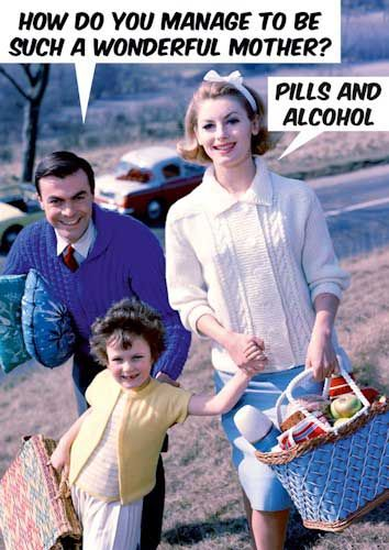 How do you manage to be such a wonderful mother? Pills and Alcohol