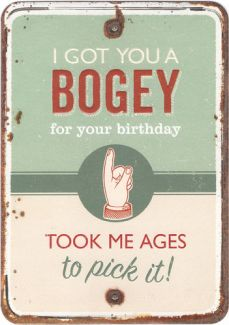 I got you a bogey for your Birthday, took me ages to pick it