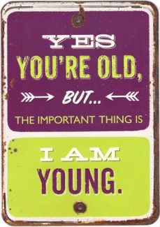 Yes you're old, but the important thing is I am young
