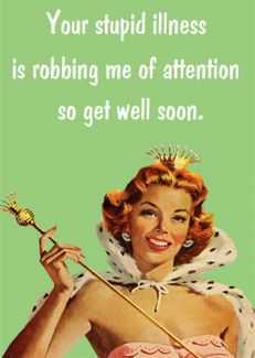 Your stupid illness is robbing me of attention so get well soon