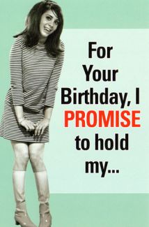 For your birthday, I promise to hold my...