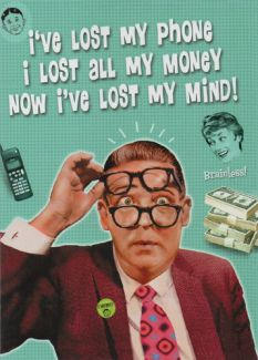 I've lost my phone, I lost all my money. Now I've lost my mind!