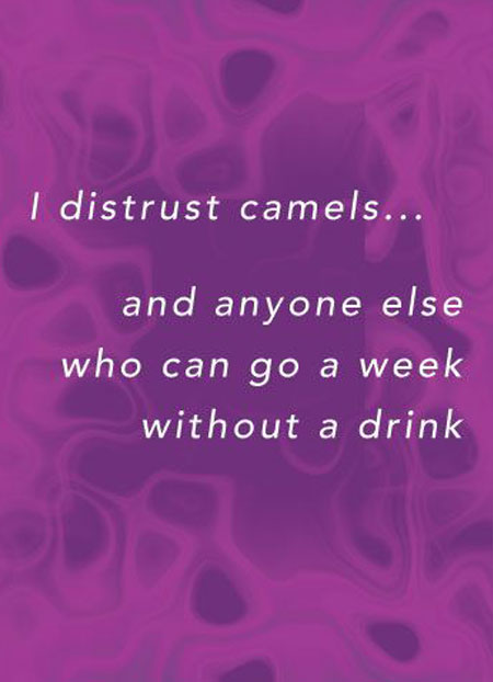 I distrust camels... and anyone else who can go a week without a drink